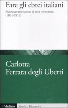 Fare gli ebrei italiani. Autorappresentazione di una minoranza (1861-1918) - Carlotta Ferrara Degli Uberti - copertina