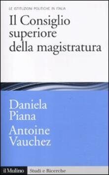 Il Consiglio superiore della magistratura. Le istituzioni pubbliche in Italia - Daniela Piana,Antoine Vauchez - copertina