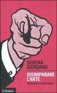 Libro Disimparare l'arte. Manuale di antididattica Serena Giordano