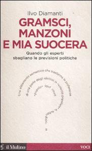 Libro Gramsci, Manzoni e mia suocera. Quando gli esperti sbagliano le previsioni politiche Ilvo Diamanti