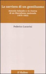 Libro La carriera di un gentiluomo. Antonio Salandra e la ricerca di un liberalismo nazionale (1875-1922) Federico Lucarini