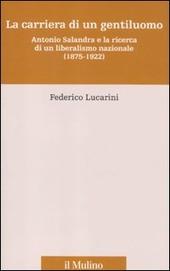 La carriera di un gentiluomo. Antonio Salandra e la ricerca di un liberalismo nazionale (1875-1922)