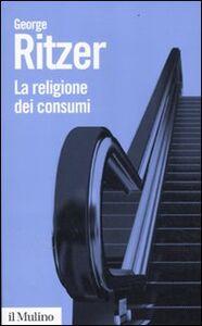 Foto Cover di La religione dei consumi. Cattedrali, pellegrinaggi e riti dell'iperconsumismo, Libro di George Ritzer, edito da Il Mulino