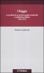 I Piaggio. La parabola di un grande gruppo armatoriale e cantieristico italiano (1875-1972) - Roberto Giulianelli - copertina