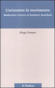 L' orizzonte in movimento. Modernità e futuro in Reinhart Koselleck - Diego Fusaro - copertina