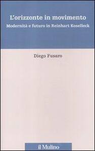 Foto Cover di L' orizzonte in movimento. Modernità e futuro in Reinhart Koselleck, Libro di Diego Fusaro, edito da Il Mulino
