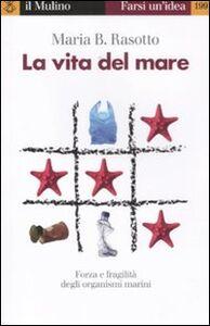 Foto Cover di La vita del mare. Forza e fragilità degli organismi marini, Libro di Maria B. Rasotto, edito da Il Mulino
