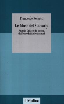 Le muse del Calvario. Angelo Grillo e la poesia dei benedettini cassinesi - Francesco Ferretti - copertina