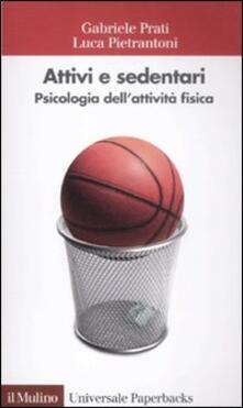 Attivi e sedentari. Psicologia dell'attività fisica - Luca Pietrantoni,Gabriele Prati - copertina