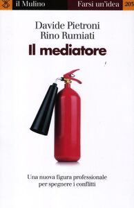 Libro Il mediatore. Una nuova figura professionale per spegnare i conflitti Davide Pietroni , Rino Rumiati
