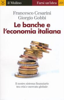 Le banche e l'economia italiana. Il nostro sistema finanziario tra crisi e mercato globale - Francesco Cesarini,Giorgio Gobbi - copertina