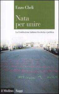 Libro Nata per unire. La Costituzione italiana tra storia e politica Enzo Cheli