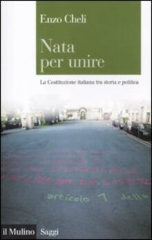 Nata per unire. La Costituzione italiana tra storia e politica - Enzo Cheli - copertina