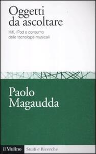 Oggetti da ascoltare. Hifi, iPod e consumo delle tecnologie musicali - Paolo Magaudda - copertina