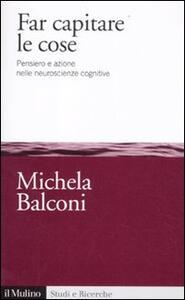 Far capitare le cose. Pensiero e azione nelle neuroscienze cognitive - Michela Balconi - copertina