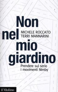 Libro Non nel mio giardino. Prendere sul serio i movimenti Nimby Terri Mannarini , Michele Roccato
