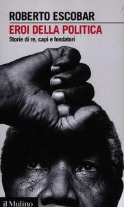 Libro Eroi della politica. Storie di re, capi e fondatori Roberto Escobar