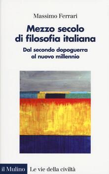 Mezzo secolo di filosofia italiana. Dal secondo dopoguerra al nuovo millennio - Massimo Ferrari - copertina