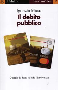 Il debito pubblico. Quando lo Stato rischia l'insolvenza - Ignazio Musu - copertina