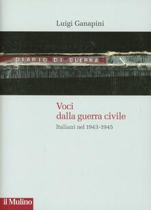 Voci dalla guerra civile. Italiani nel 1943-1945 - Luigi Ganapini - copertina