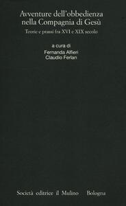 Avventure dell'obbedienza nella Compagnia di Gesù. Teorie e prassi fra XVI e XIX secolo - copertina