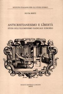 Anticristianesimo e libertà. Studi sul primo Illuminismo europeo - Silvia Berti - copertina