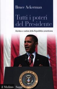 Tutti i poteri del Presidente. Declino e caduta della Repubblica americana - Bruce Ackerman - copertina