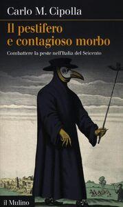 Libro Il pestifero e contagioso morbo. Combattere la peste nell'Italia del Seicento Carlo M. Cipolla