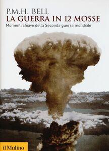 Libro La guerra in 12 mosse. Momenti chiave della seconda guerra mondiale Philip M. Bell