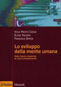 Libro Lo sviluppo della mente umana. Dalle teorie classiche ai nuovi orientamenti Viola Macchi Cassia , Eloisa Valenza , Francesca Simion