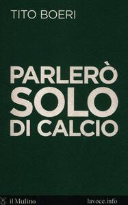 Parlerò solo di calcio - Tito Boeri,Sergio Levi - copertina