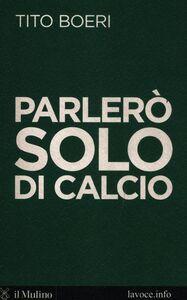 Foto Cover di Parlerò solo di calcio, Libro di Tito Boeri,Sergio Levi, edito da Il Mulino