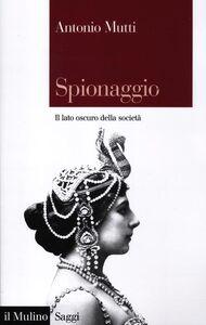 Libro Spionaggio. Il lato oscuro della società Antonio Mutti
