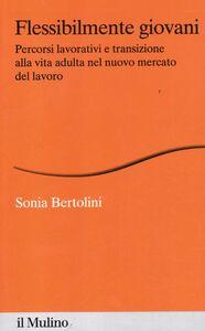 Foto Cover di Flessibilmente giovani. Percorsi lavorativi e transizione alla vita adulta nel nuovo mercato del lavoro, Libro di Sonia Bertolini, edito da Il Mulino