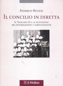 Foto Cover di Il Concilio in diretta. Il Vaticano II e la televisione tra partecipazione e informazione, Libro di Federico Ruozzi, edito da Il Mulino