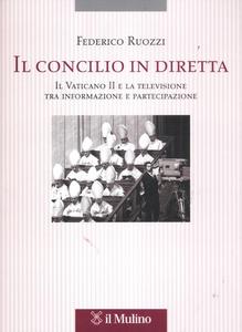Libro Il Concilio in diretta. Il Vaticano II e la televisione tra partecipazione e informazione Federico Ruozzi