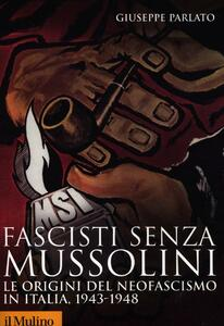 Fascisti senza Mussolini. Le origini del neofascismo in Italia, 1943-1948 - Giuseppe Parlato - copertina