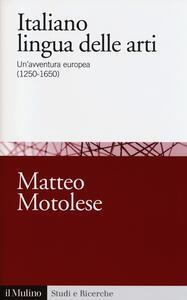 Italiano lingua delle arti. Un'avventura europea (1250-1650) - Matteo Motolese - copertina