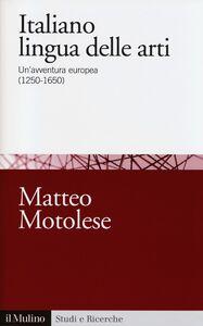 Libro Italiano lingua delle arti. Un'avventura europea (1250-1650) Matteo Motolese