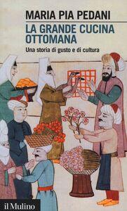 Libro La grande cucina ottomana. Una storia di gusto e di cultura Maria Pia Pedani