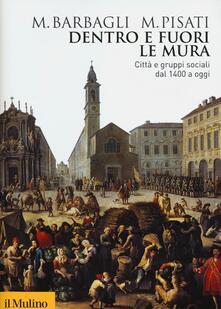 Dentro e fuori le mura. Città e gruppi sociali dal 1400 a oggi - Marzio Barbagli,Maurizio Pisati - copertina