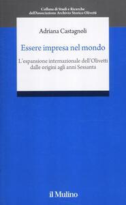 Essere impresa nel mondo. L'espansione internazionale della Olivetti dalle origini agli anni Sessanta - Adriana Castagnoli - copertina