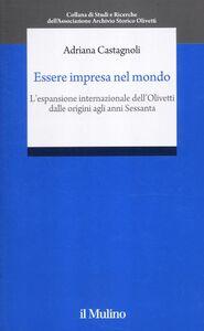 Libro Essere impresa nel mondo. L'espansione internazionale della Olivetti dalle origini agli anni Sessanta Adriana Castagnoli