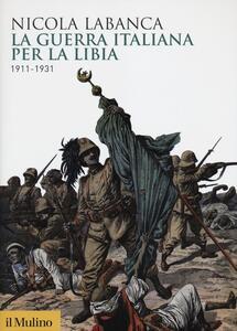 La guerra italiana per la Libia. 1911-1931 - Nicola Labanca - copertina