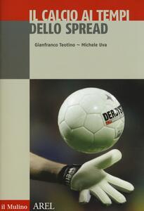 Il calcio ai tempi dello spread - Gianfranco Teotino,Michele Uva,Niccolò Donna - copertina