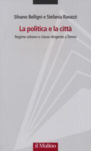 Libro La politica e la città. Regime urbano e classe dirigente a Torino Silvano Belligni , Stefania Ravazzi