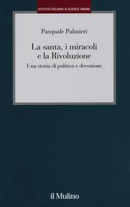 La santa, i miracoli e la rivoluzione. Una storia di politica e devozione - Pasquale Palmieri - copertina