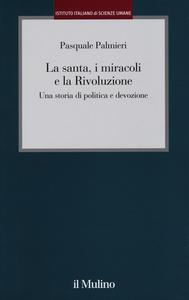 Libro La santa, i miracoli e la rivoluzione. Una storia di politica e devozione Pasquale Palmieri