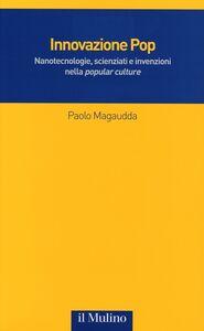 Libro Innovazione Pop. Nanotecnologie, scienziati e invenzioni nella «popular culture» Paolo Magaudda