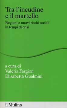 Tra lincudine e il martello. Regioni e nuovi rischi sociali in tempo di crisi.pdf